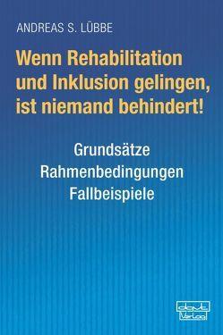 Wenn Rehabilitation und Inklusion gelingen, ist niemand behindert! von Lübbe,  Andreas S.