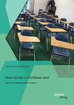 Wenn Schule zur Schikane wird: Was tun bei Mobbing unter Schülern? von Deichmann,  Sandra