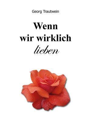 Wenn wir wirklich lieben von Trautwein,  Georg, Wittgenstein Verlag