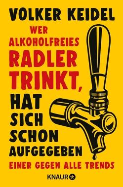 Wer alkoholfreies Radler trinkt, hat sich schon aufgegeben von Keidel,  Volker