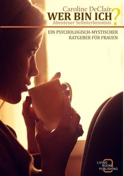 WER BIN ICH – Abenteuer Selbsterkenntnis: Ein psychologisch-mystischer Ratgeber für Frauen von DeClair,  Caroline
