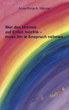 Wer den Himmel auf Erden möchte – muss ihn in Anspruch nehmen von Wenzel,  Anna-Rosa A.
