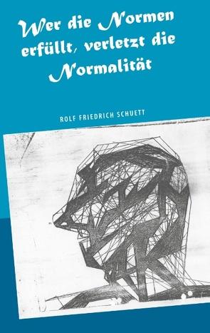 Wer die Normen erfüllt, verletzt die Normalität von Schuett,  Rolf Friedrich