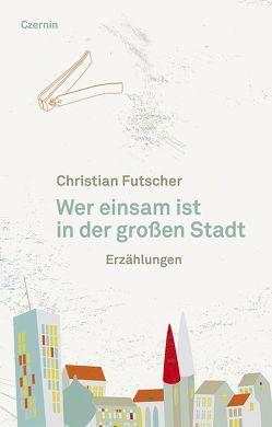 Wer einsam ist in der großen Stadt von Futscher,  Christian
