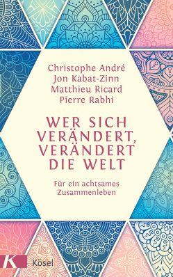 Wer sich verändert, verändert die Welt von André,  Christophe, Kabat-Zinn,  Jon, Liebl,  Elisabeth, Rabhi,  Pierre, Ricard,  Matthieu