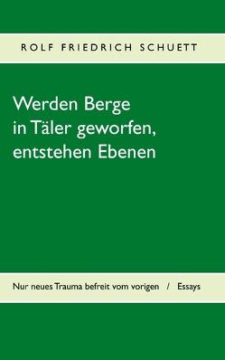 Werden Berge in Täler geworfen, entstehen Ebenen von Schuett,  Rolf Friedrich