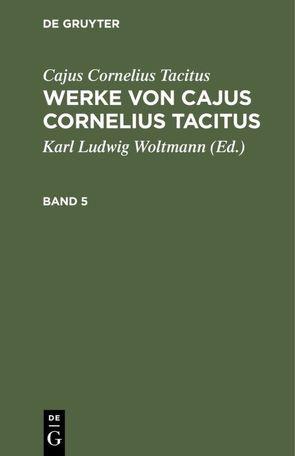 Cajus Cornelius Tacitus: Werke von Cajus Cornelius Tacitus / Cajus Cornelius Tacitus: Werke von Cajus Cornelius Tacitus. Band 5 von Tacitus,  Cajus Cornelius, Woltmann,  Karl Ludwig