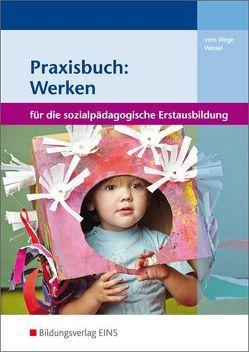 Werken und Kreativität in der sozialpädagogischen Erstausbildung / Praxisbuch: Werken von vom Wege,  Brigitte, Wessel,  Mechthild