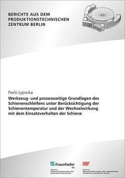 Werkzeug- und prozessseitige Grundlagen des Schienenschleifens unter Berücksichtigung der Schienentemperatur und der Wechselwirkung mit dem Einsatzverhalten der Schiene. von Lypovka,  Pavlo, Uhlmann,  Eckart