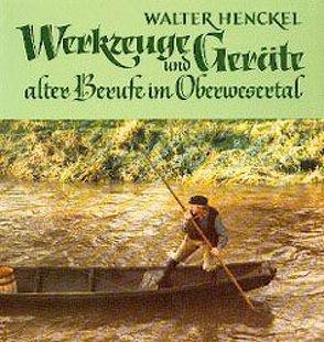 Werkzeuge und Geräte alter Berufe im Oberwesertal von Henckel,  Walter