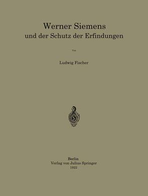 Werner Siemens und der Schutz der Erfindungen von Fischer,  Ludwig