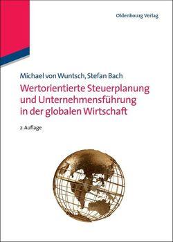Wertorientierte Steuerplanung und Unternehmensführung in der globalen Wirtschaft von Bach,  Stefan, Wuntsch,  Michael von