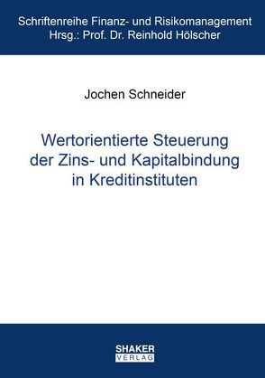 Wertorientierte Steuerung der Zins- und Kapitalbindung in Kreditinstituten von Schneider,  Jochen