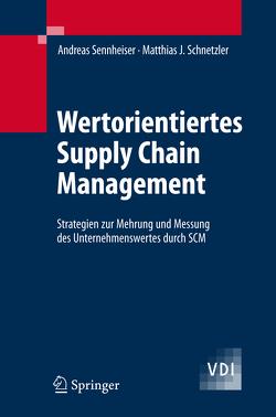 Wertorientiertes Supply Chain Management von Schnetzler,  Matthias J., Schönsleben,  P., Sennheiser,  Andreas, Wiendahl,  H.-P.