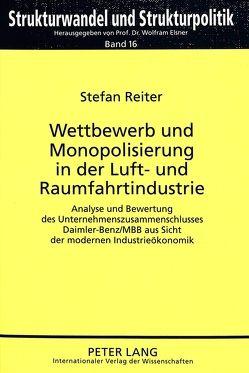 Wettbewerb und Monopolisierung in der Luft- und Raumfahrtindustrie von Reiter,  Stefan