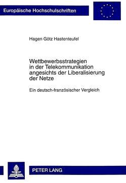 Wettbewerbsstrategien in der Telekommunikation angesichts der Liberalisierung der Netze von Hastenteufel,  Hagen Götz
