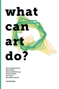 What can art do? von Bandi,  Nina, Belobrovaja,  Marina, Mader,  Rachel, Peyer,  Siri, Settele,  Bernadett