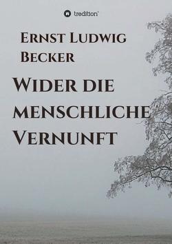 Wider die menschliche Vernunft von Becker,  Ernst Ludwig