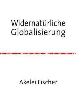 Widernatürliche Globalisierung von Fischer,  Akelei