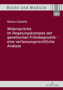 Widersprüche im Regelungskomplex der genetischen Frühdiagnostik – eine verfassungsrechtliche Analyse von Glaubitz,  Marius