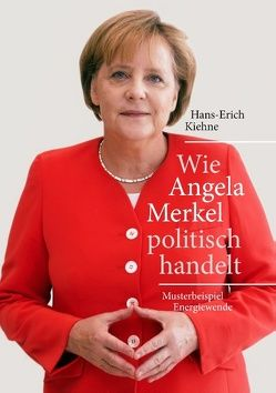 Wie Angela Merkel politisch handelt von Kiehne,  Hans-Erich