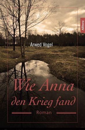 Wie Anna den Krieg fand von Vogel,  Arwed