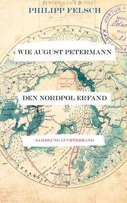 Wie August Petermann den Nordpol erfand von Felsch,  Philipp