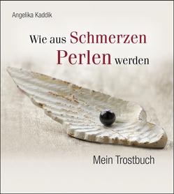 Wie aus Schmerzen Perlen werden: Mein Trostbuch von Kaddik,  Angelika