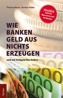 Wie Banken Geld aus Nichts erzeugen von Huber,  Roman, Mayer,  Thomas
