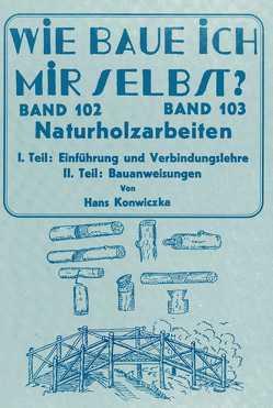 Wie baue ich mir selbst – Naturholzarbeiten von Konwiczka,  Hans