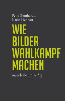 Wie Bilder Wahlkampf machen von Bernhardt,  Petra, Liebhart,  Karin