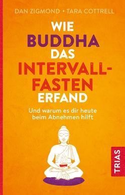Wie Buddha das Intervallfasten erfand von Cottrell,  Tara, Snowdon,  Bettina, Zigmond,  Dan