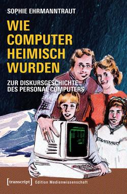 Wie Computer heimisch wurden von Ehrmanntraut,  Sophie
