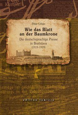 Wie das Blatt an der Baumkrone. Die deutschsprachige Presse in Bratislava (1919–1929) von Urban,  Peter