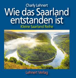 Wie das Saarland entstanden ist – Kleine Reihe von Lehnert,  Charly