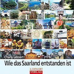 Wie das Saarland entstanden ist von Lehnert,  Charly H