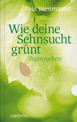 Wie deine Sehnsucht grünt – E-Book von Weismantel,  Paul