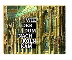 Wie der Dom nach Köln kam von Baum,  Christoph, Schock-Werner,  Barbara, Schröer,  Johannes