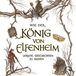 Wie der König von Elfenheim lernte, Geschichten zu hassen von Black,  Holly, Brauner,  Anne, Gscheidle,  Tillmann, Landauer,  Laura Sophia