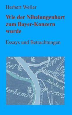 Wie der Nibelungenhort zum Bayerkonzern wurde von Weiler,  Herbert