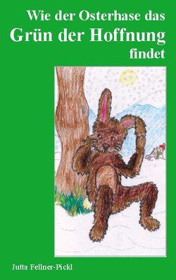 Wie der Osterhase das Grün der Hoffnung findet von Fellner-Pickl,  Jutta
