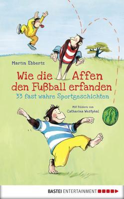 Wie die Affen den Fußball erfanden – 33 fast wahre Sportgeschichten von Ebbertz,  Martin, Westphal,  Catharina
