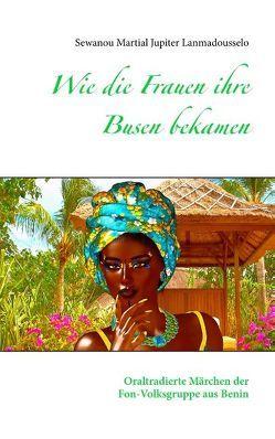 Wie die Frauen ihre Busen bekamen von Lanmadousselo,  Sewanou Martial Jupiter