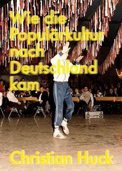 Wie die Populärkultur nach Deutschland kam von Huck,  Christian