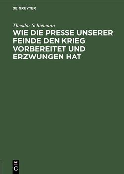 Wie die Presse unserer Feinde den Krieg vorbereitet und erzwungen hat von Schiemann,  Theodor