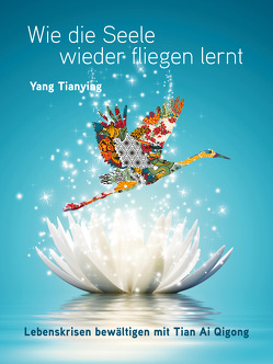 Wie die Seele wieder fliegen lernt. von Yang,  Tianying
