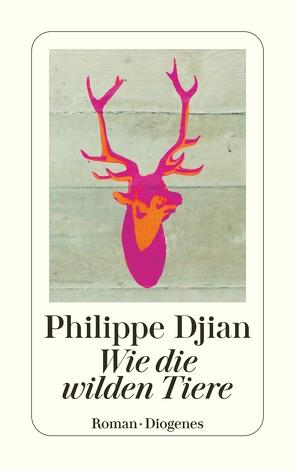 Wie die wilden Tiere von Djian,  Philippe, Schulz,  Oliver Ilan
