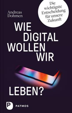 Wie digital wollen wir leben? von Dohmen,  Andreas