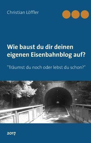 Wie du dir deinen eigenen Eisenbahnblog aufbaust. von Löffler,  Christian