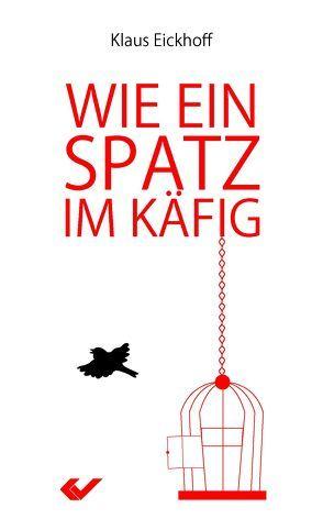 Wie ein Spatz im Käfig von Eickhoff,  Klaus